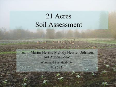 21 Acres Soil Assessment Team: Martin Herrin, Melody Hearten-Johnson, and Aileen Ponio Water and Sustainability BIS 392.