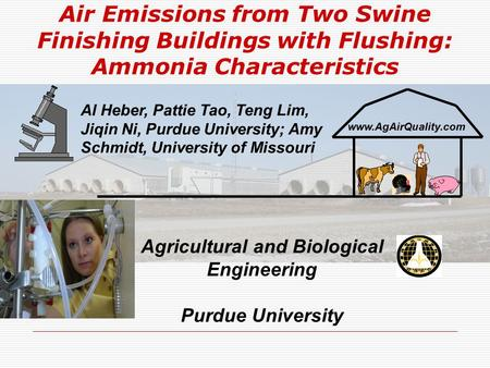 Air Emissions from Two Swine Finishing Buildings with Flushing: Ammonia Characteristics www.AgAirQuality.com Agricultural and Biological Engineering Purdue.