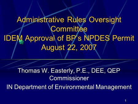1 Administrative Rules Oversight Committee IDEM Approval of BP's NPDES Permit August 22, 2007 Thomas W. Easterly, P.E., DEE, QEP Commissioner IN Department.