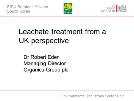 Environmental Industries Sector Unit EISU Seminar Mission South Korea Leachate treatment from a UK perspective Dr Robert Eden Managing Director Organics.