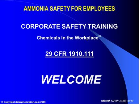 © Copyright SafetyInstruction.com 2005 AMMONIA SAFETY - SLIDE 1 OF 97 AMMONIA SAFETY FOR EMPLOYEES CORPORATE SAFETY TRAINING 29 CFR 1910.111 WELCOME Chemicals.