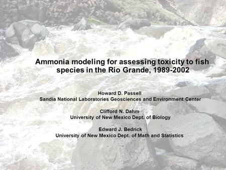 Ammonia modeling for assessing toxicity to fish species in the Rio Grande, 1989-2002 Howard D. Passell Sandia National Laboratories Geosciences and Environment.
