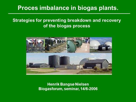 Proces imbalance in biogas plants. Henrik Bangsø Nielsen Biogasforum, seminar, 14/6-2006 Strategies for preventing breakdown and recovery of the biogas.