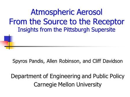 Atmospheric Aerosol From the Source to the Receptor Insights from the Pittsburgh Supersite Spyros Pandis, Allen Robinson, and Cliff Davidson Department.