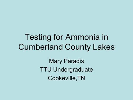 Testing for Ammonia in Cumberland County Lakes Mary Paradis TTU Undergraduate Cookeville,TN.