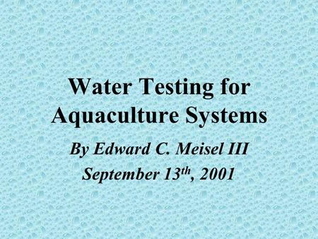 Water Testing for Aquaculture Systems By Edward C. Meisel III September 13 th, 2001.