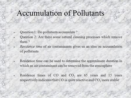 Accumulation of Pollutants ¯ Question 1: Do pollutants accumulate ? ¯ Question 2: Are there some natural cleaning processes which remove them ? ¯ Residence.