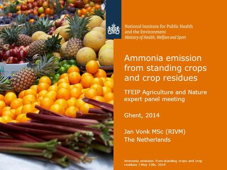 Ammonia emission from standing crops and crop residues TFEIP Agriculture and Nature expert panel meeting Ghent, 2014 Jan Vonk MSc (RIVM) The Netherlands.