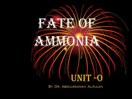 Fate of Ammonia Unit -0 By Dr. Abdulrahman Al-Ajlan.