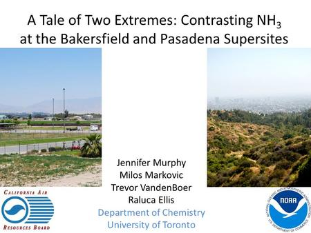 A Tale of Two Extremes: Contrasting NH 3 at the Bakersfield and Pasadena Supersites Jennifer Murphy Milos Markovic Trevor VandenBoer Raluca Ellis Department.