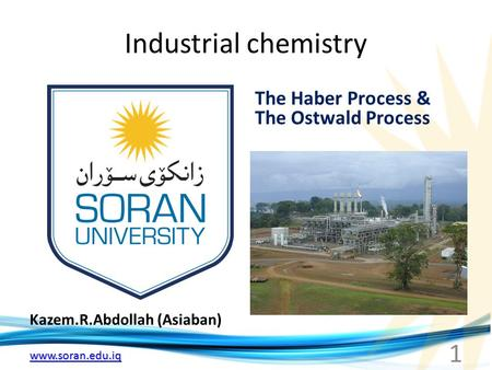 Www.soran.edu.iq Industrial chemistry Kazem.R.Abdollah (Asiaban) The Haber Process & The Ostwald Process 1.