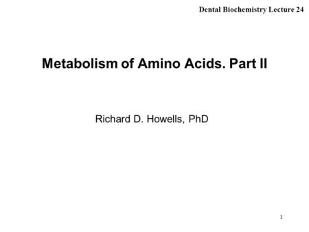 1 Metabolism of Amino Acids. Part II Richard D. Howells, PhD Dental Biochemistry Lecture 24.