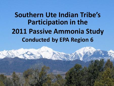 Southern Ute Indian Tribe's Participation in the 2011 Passive Ammonia Study Conducted by EPA Region 6.