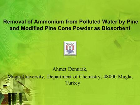 Removal of Ammonium from Polluted Water by Pine and Modified Pine Cone Powder as Biosorbent Ahmet Demirak, Mugla University, Department of Chemistry, 48000.