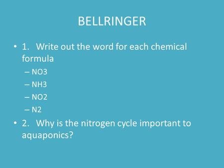 BELLRINGER 1. Write out the word for each chemical formula – NO3 – NH3 – NO2 – N2 2.Why is the nitrogen cycle important to aquaponics?