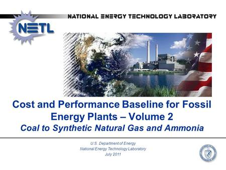Cost and Performance Baseline for Fossil Energy Plants – Volume 2 Coal to Synthetic Natural Gas and Ammonia U.S. Department of Energy National Energy Technology.