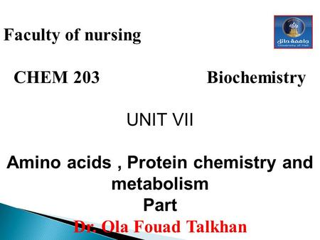 Faculty of nursing CHEM 203 Biochemistry UNIT VII Amino acids, Protein chemistry and metabolism Part Dr. Ola Fouad Talkhan.