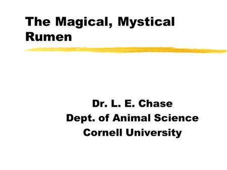 The Magical, Mystical Rumen Dr. L. E. Chase Dept. of Animal Science Cornell University.