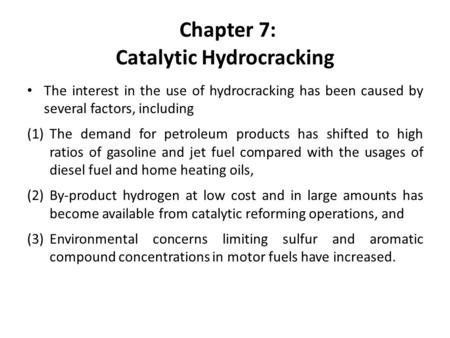 Chapter 7: Catalytic Hydrocracking The interest in the use of hydrocracking has been caused by several factors, including (1)The demand for petroleum products.