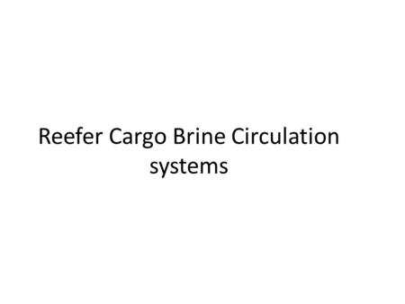 "Reefer Cargo Brine Circulation systems. Carriage of refrigerated cargo Refrigerated cargo can be carried in 1.Specialised ""Reefer Ships"" 2.Refrigerated."