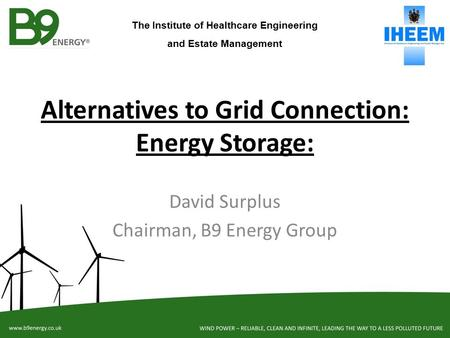 Alternatives to Grid Connection: Energy Storage: David Surplus Chairman, B9 Energy Group The Institute of Healthcare Engineering and Estate Management.