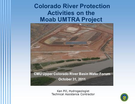 Colorado River Protection Activities on the Moab UMTRA Project Ken Pill, Hydrogeologist Technical Assistance Contractor CMU Upper Colorado River Basin.