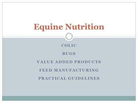 COLIC BUGS VALUE ADDED PRODUCTS FEED MANUFACTURING PRACTICAL GUIDELINES Equine Nutrition.