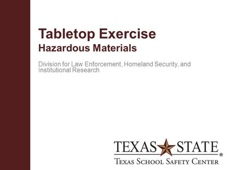 Texas School Safety Centerwww.txssc.txstate.edu Tabletop Exercise Hazardous Materials Division for Law Enforcement, Homeland Security, and Institutional.
