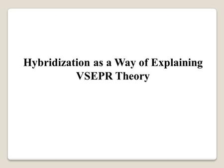 Hybridization as a Way of Explaining VSEPR Theory.