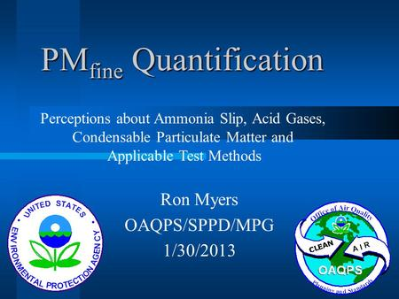 PM fine Quantification Ron Myers OAQPS/SPPD/MPG 1/30/2013 Perceptions about Ammonia Slip, Acid Gases, Condensable Particulate Matter and Applicable Test.