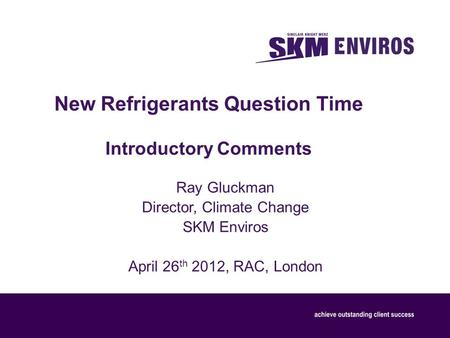 New Refrigerants Question Time Introductory Comments Ray Gluckman Director, Climate Change SKM Enviros April 26 th 2012, RAC, London.
