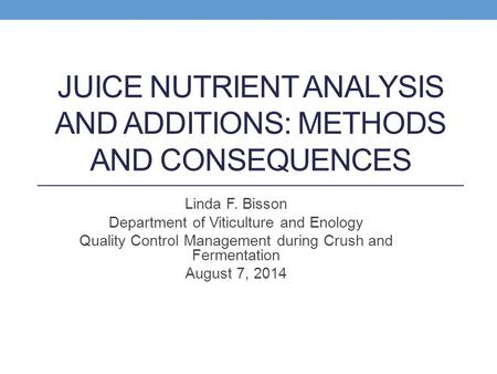 JUICE NUTRIENT ANALYSIS AND ADDITIONS: METHODS AND CONSEQUENCES Linda F. Bisson Department of Viticulture and Enology Quality Control Management during.