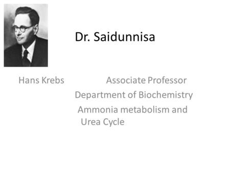 Dr. Saidunnisa Hans Krebs Associate Professor Department of Biochemistry Ammonia metabolism and Urea Cycle.