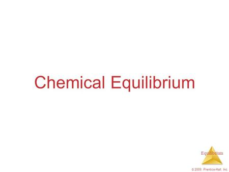 Chemical Equilibrium © 2009, Prentice-Hall, Inc..