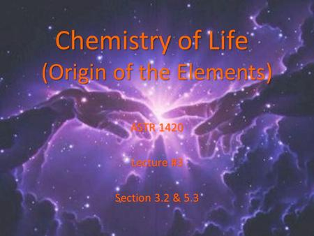 Chemistry of Life (Origin of the Elements) ASTR 1420 Lecture #3 Section 3.2 & 5.3.