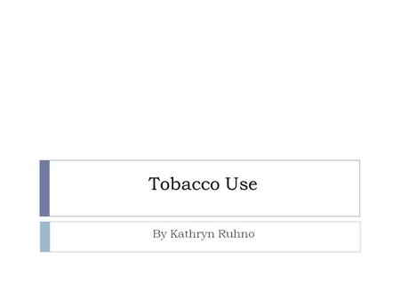 Tobacco Use By Kathryn Ruhno Smoking Facts  7 million smokers in the USA  440, 000 die each year due to tobacco smoke  Annual health care costs $193.