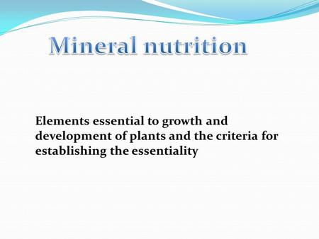 Elements essential to growth and development of plants and the criteria for establishing the essentiality.