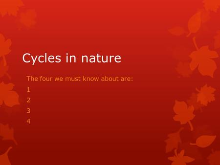 Cycles in nature The four we must know about are: 1 2 3 4.