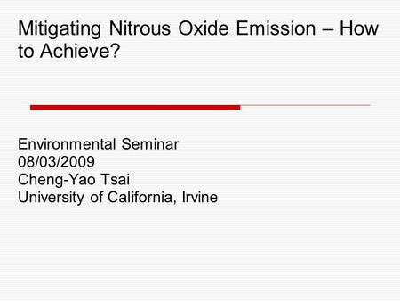 Mitigating Nitrous Oxide Emission – How to Achieve? Environmental Seminar 08/03/2009 Cheng-Yao Tsai University of California, Irvine.