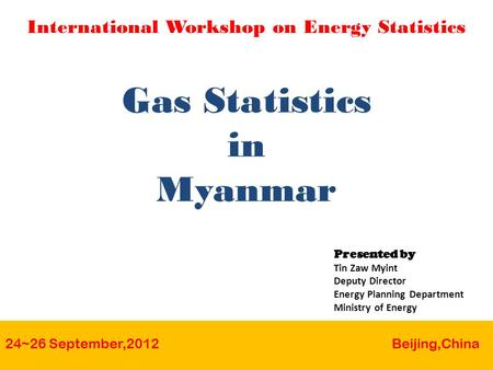 Gas Statistics in Myanmar 24~26 September,2012 Beijing,China International Workshop on Energy Statistics Presented by Tin Zaw Myint Deputy Director Energy.