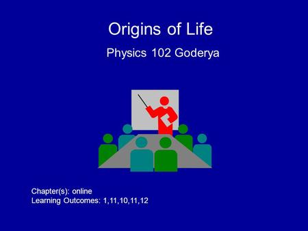 Origins of Life Physics 102 Goderya Chapter(s): online Learning Outcomes: 1,11,10,11,12.