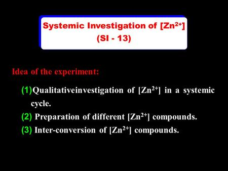 Idea of the experiment: (1) Qualitative investigation of [Zn 2+ ] in a systemic cycle. (2) Preparation of different [Zn 2+ ] compounds. (3) Inter-conversion.