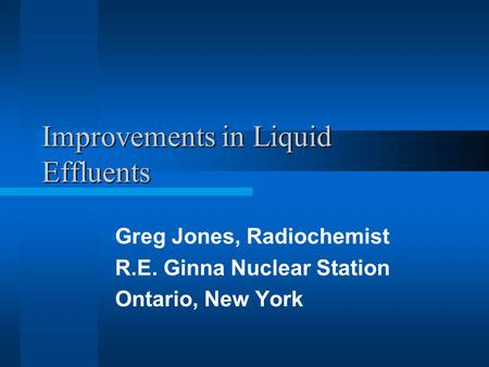 Improvements in Liquid Effluents Greg Jones, Radiochemist R.E. Ginna Nuclear Station Ontario, New York.