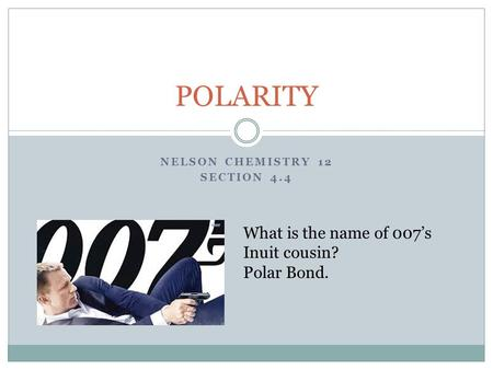 NELSON CHEMISTRY 12 SECTION 4.4 POLARITY What is the name of 007's Inuit cousin? Polar Bond.