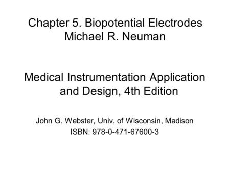 Chapter 5. Biopotential Electrodes Michael R. Neuman Medical Instrumentation Application and Design, 4th Edition John G. Webster, Univ. of Wisconsin, Madison.
