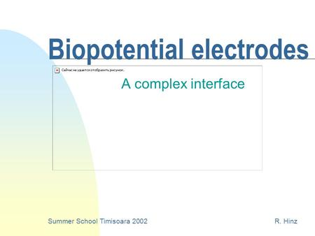 Biopotential electrodes A complex interface Summer School Timisoara 2002R. Hinz.