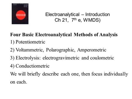 Electroanalytical – Introduction Ch 21, 7 th e, WMDS) Four Basic Electroanalytical Methods of Analysis 1) Potentiometric 2) Voltammetric, Polarographic,
