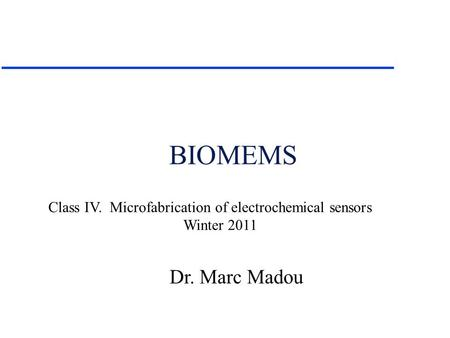 Dr. Marc Madou Class IV. Microfabrication of electrochemical sensors Winter 2011 BIOMEMS.