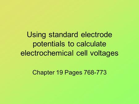 Using standard electrode potentials to calculate electrochemical cell voltages Chapter 19 Pages 768-773.
