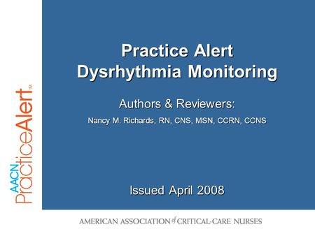 Practice Alert Dysrhythmia Monitoring Issued April 2008 Authors & Reviewers: Nancy M. Richards, RN, CNS, MSN, CCRN, CCNS.